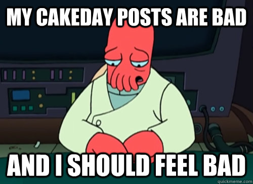 My cakeday posts are bad and i should feel bad - My cakeday posts are bad and i should feel bad  sad zoidberg