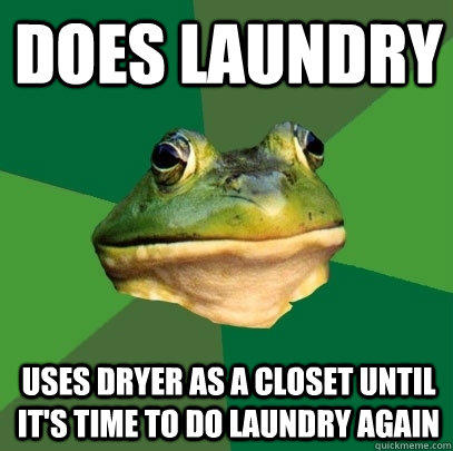 Does Laundry Uses dryer as a closet until it's time to do laundry again - Does Laundry Uses dryer as a closet until it's time to do laundry again  Foul Bachelor Frog