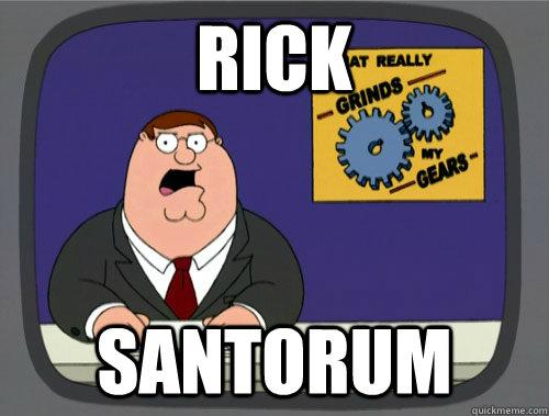 rick santorum - rick santorum  Grinds my gears