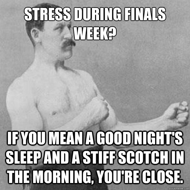 Stress during finals week? If you mean a good night's sleep and a stiff scotch in the morning, you're close. - Stress during finals week? If you mean a good night's sleep and a stiff scotch in the morning, you're close.  overly manly man