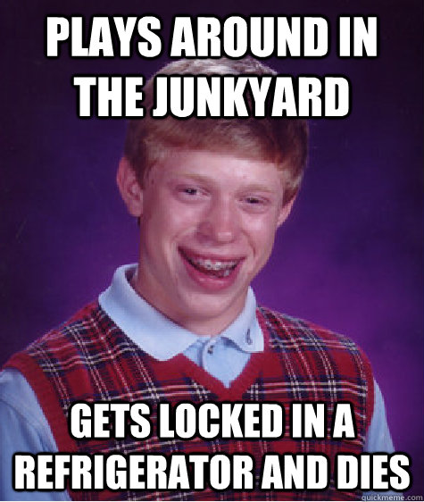 plays around in the junkyard gets locked in a refrigerator and dies - plays around in the junkyard gets locked in a refrigerator and dies  Bad Luck Brian