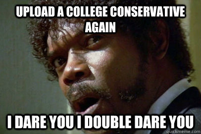 Upload a college conservative again i dare you i double dare you - Upload a college conservative again i dare you i double dare you  samjackson
