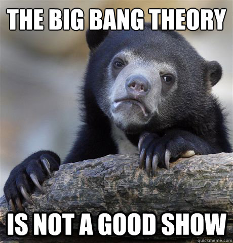 The big bang theory is not a good show - The big bang theory is not a good show  Confession Bear