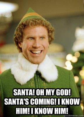 SANTA! OH MY GOD! SANTA'S COMING! I KNOW HIM! I KNOW HIM!  Buddy the Elf