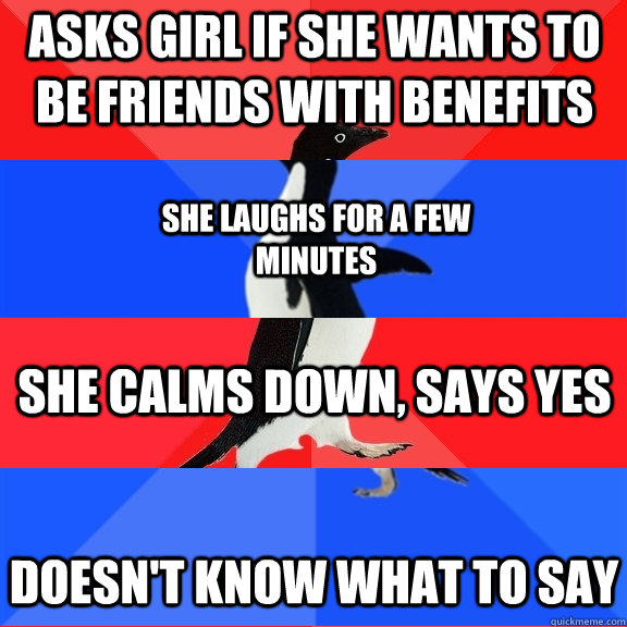 asks girl if she wants to be friends with benefits She laughs for a few minutes She calms down, says yes Doesn't know what to say - asks girl if she wants to be friends with benefits She laughs for a few minutes She calms down, says yes Doesn't know what to say  Socially Awesome Awkward Awesome Awkward Penguin