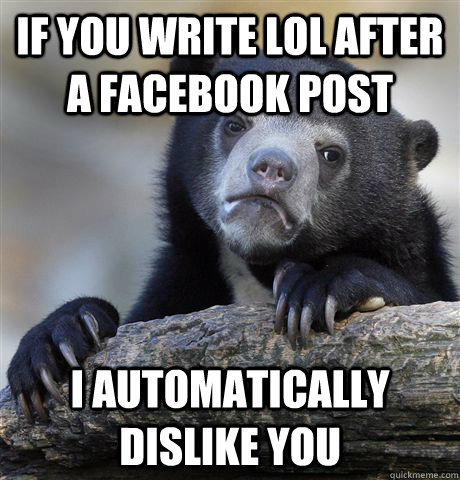If you write lol after a facebook post I automatically dislike you - If you write lol after a facebook post I automatically dislike you  Confession Bear