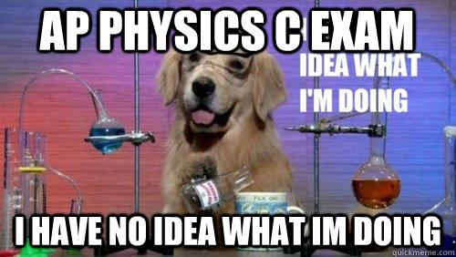 AP Physics C Exam I have no idea what Im doing - AP Physics C Exam I have no idea what Im doing  I have no idea dog