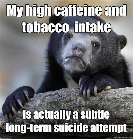 My high caffeine and tobacco  intake  Is actually a subtle long-term suicide attempt - My high caffeine and tobacco  intake  Is actually a subtle long-term suicide attempt  Confession Bear