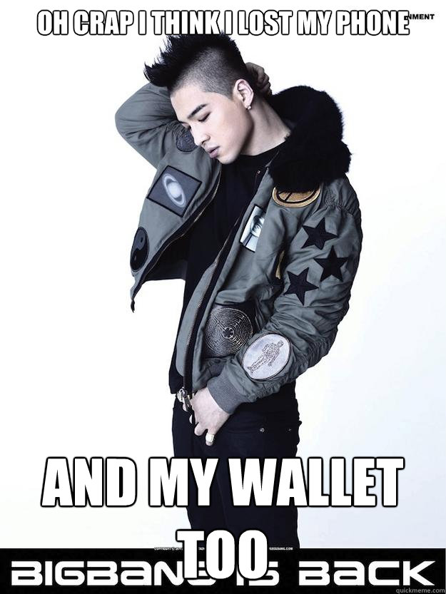 Oh crap i think i lost my phone and my wallet too  Taeyang