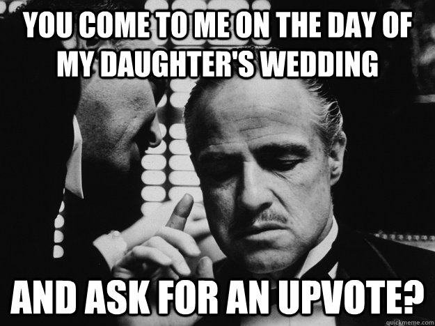 You come to me on the day of my daughter's wedding And ask for an