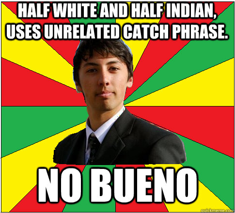 Half white and half Indian, uses unrelated catch phrase. NO BUENO