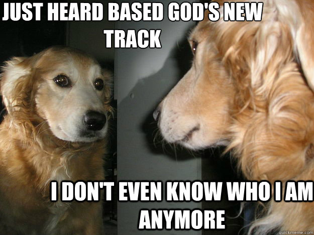 Just Heard Based God's New Track I Don't even know who I am anymore
