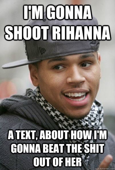 I'm gonna shoot Rihanna A text, about how I'm gonna beat the shit out of her