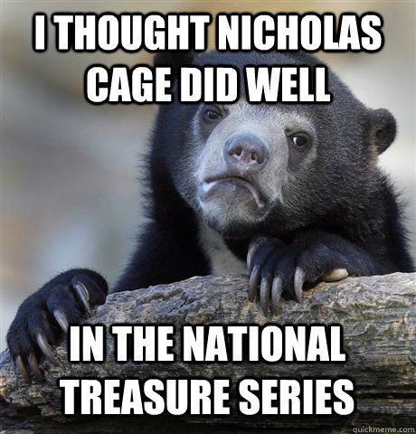 I THOUGHT NICHOLAS CAGE DID WELL IN THE NATIONAL TREASURE SERIES - I THOUGHT NICHOLAS CAGE DID WELL IN THE NATIONAL TREASURE SERIES  Confession Bear