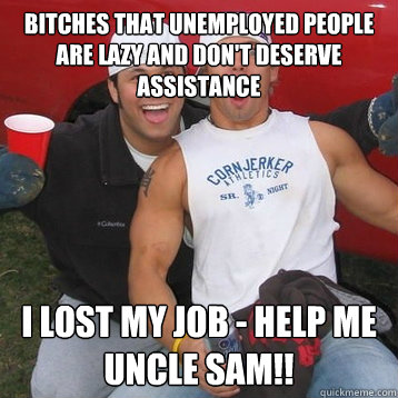 bitches that unemployed people are lazy and don't deserve assistance I lost my job - help me uncle sam!!