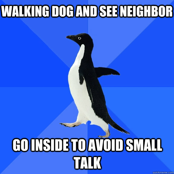 WALKING DOG AND SEE NEIGHBOR  GO INSIDE TO AVOID SMALL TALK - WALKING DOG AND SEE NEIGHBOR  GO INSIDE TO AVOID SMALL TALK  Socially Awkward Penguin