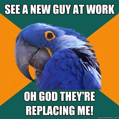 See a new guy at work OH GOD THEY're replacing me! - See a new guy at work OH GOD THEY're replacing me!  Paranoid Parrot
