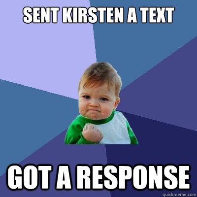 Sent Kirsten a text Got a response - Sent Kirsten a text Got a response  Success Kid