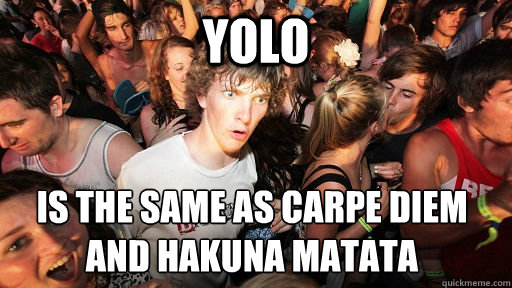 YOLO IS the same as Carpe Diem and Hakuna matata  - YOLO IS the same as Carpe Diem and Hakuna matata   Sudden Clarity Clarence