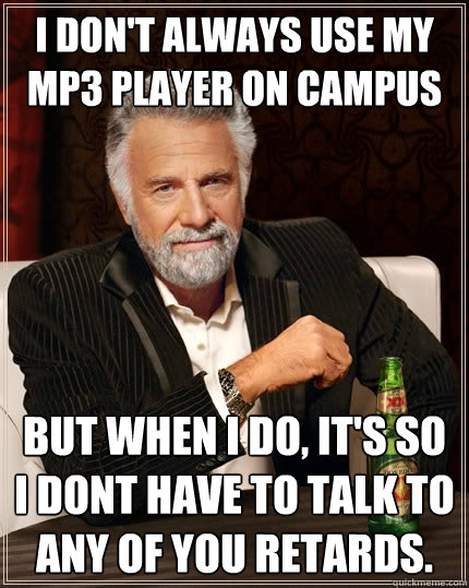I don't always use my MP3 player on campus But when I do, It's so i dont have to talk to any of you retards. - I don't always use my MP3 player on campus But when I do, It's so i dont have to talk to any of you retards.  The Most Interesting Man In The World