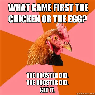 What came first the chicken or the egg? The rooster did, The rooster did. Get it. -  What came first the chicken or the egg? The rooster did, The rooster did. Get it.  Anti-Joke Chicken