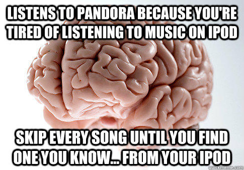 listens to pandora because you're tired of listening to music on ipod skip every song until you find one you know... from your ipod  Scumbag Brain