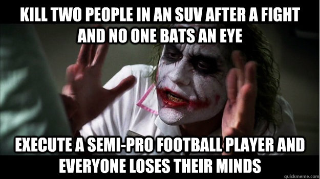 Kill two people in an suv after a fight and no one bats an eye execute a semi-pro football player and everyone loses their minds - Kill two people in an suv after a fight and no one bats an eye execute a semi-pro football player and everyone loses their minds  Joker Mind Loss
