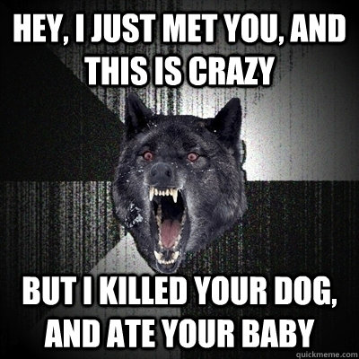 Hey, I just met you, and this is crazy But I killed your dog, and ate your baby