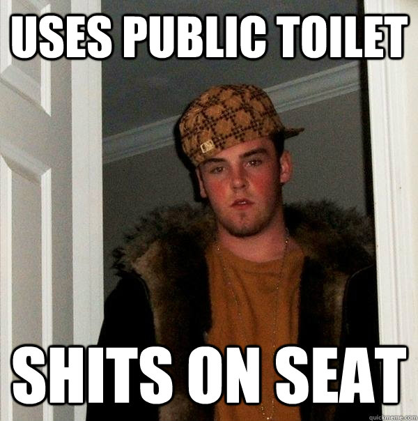uses public toilet shits on seat - uses public toilet shits on seat  Scumbag Steve
