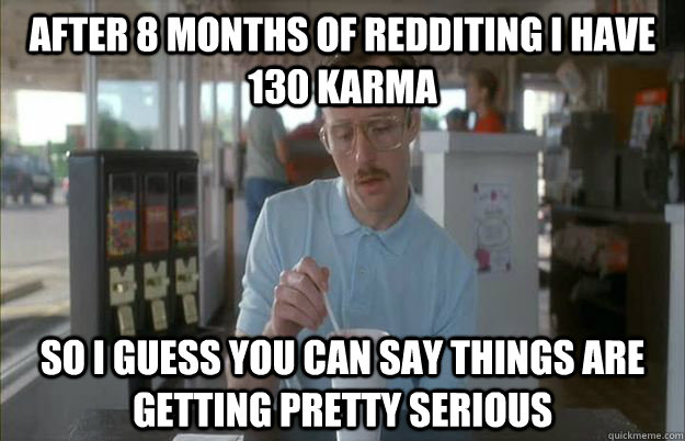 After 8 months of redditing i have 130 karma So I guess you can say things are getting pretty serious - After 8 months of redditing i have 130 karma So I guess you can say things are getting pretty serious  Things are getting pretty serious
