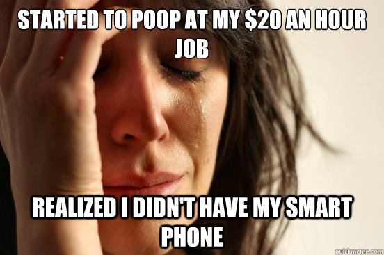 Started to poop at my $20 an hour JOb Realized I didn't Have my Smart phone - Started to poop at my $20 an hour JOb Realized I didn't Have my Smart phone  First World Problems