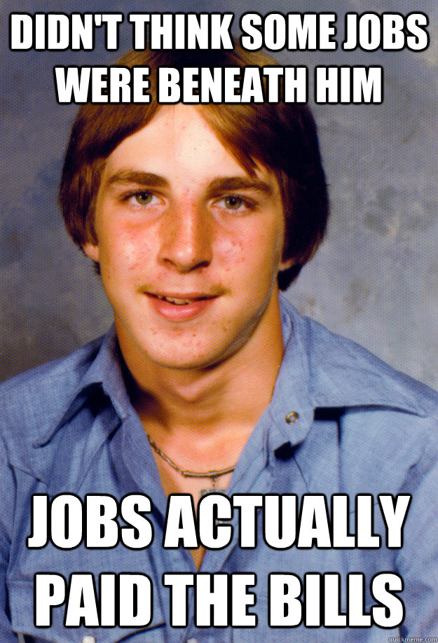 didn't think some jobs were beneath him jobs actually paid the bills  Old Economy Steven