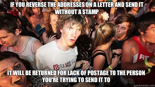 If you reverse the addresses on a letter and send it without a stamp It will be returned for lack of postage to the person you're trying to send it to - If you reverse the addresses on a letter and send it without a stamp It will be returned for lack of postage to the person you're trying to send it to  Sudden Clarity Clarence