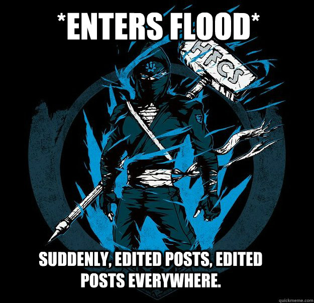 *Enters Flood* Suddenly, edited posts, edited posts everywhere.