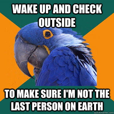 Wake up and check outside To make sure I'm not the last person on earth - Wake up and check outside To make sure I'm not the last person on earth  Paranoid Parrot