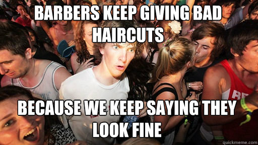 Barbers keep giving bad haircuts  Because we keep saying they look fine  - Barbers keep giving bad haircuts  Because we keep saying they look fine   Sudden Clarity Clarence