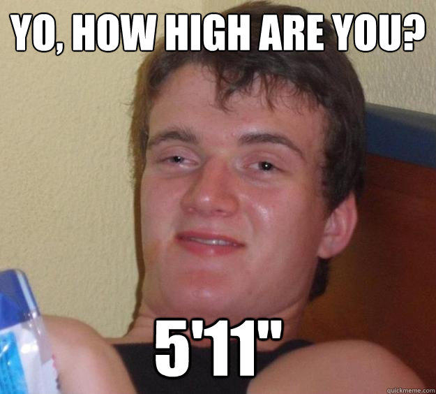 Yo, how high are you? 5'11