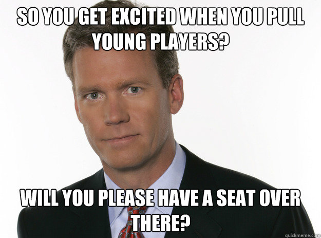 SO you get excited when you pull young players? Will you please have a seat over there?