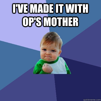 I've made it with OP's Mother  - I've made it with OP's Mother   Success Kid