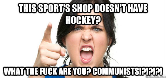 This sport's shop doesn't have hockey? What the fuck are you? Communists!?!?!?! - This sport's shop doesn't have hockey? What the fuck are you? Communists!?!?!?!  Angry Customer