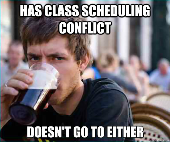 Has Class scheduling conflict Doesn't go to either - Has Class scheduling conflict Doesn't go to either  Lazy College Senior