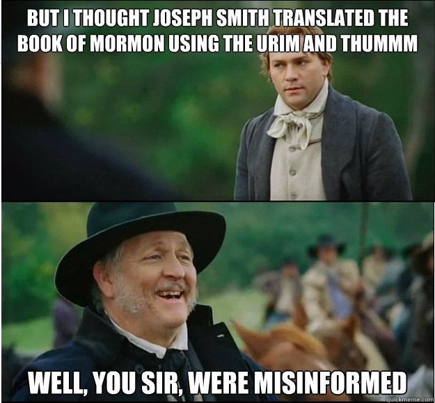 But I thought Joseph Smith translated the Book of Mormon using the Urim and Thummm well, you sir, were misinformed - But I thought Joseph Smith translated the Book of Mormon using the Urim and Thummm well, you sir, were misinformed  Misinformed