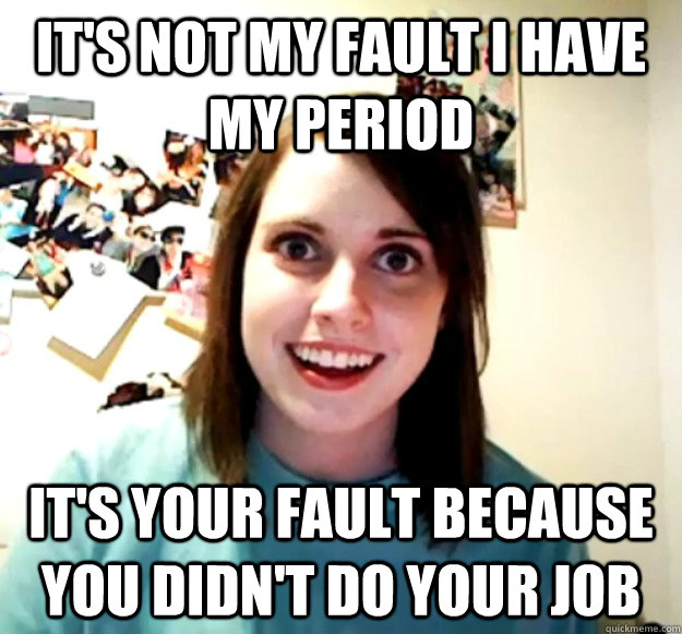 it's not my fault i have my period it's your fault because you didn't do your job - it's not my fault i have my period it's your fault because you didn't do your job  Overly Attached Girlfriend
