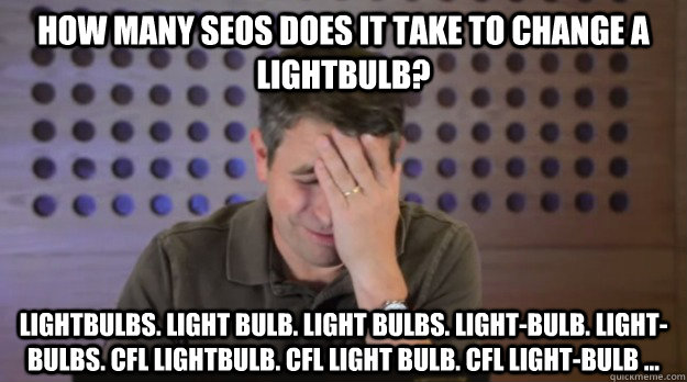 How many SEOs does it take to change a lightbulb? Lightbulbs. Light bulb. Light bulbs. Light-bulb. Light-bulbs. CFL lightbulb. CFL light bulb. cfl light-bulb ...  Facepalm Matt Cutts
