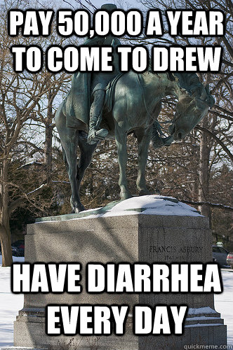 Pay 50,000 a year to come to Drew Have diarrhea every day - Pay 50,000 a year to come to Drew Have diarrhea every day  Drew University Meme
