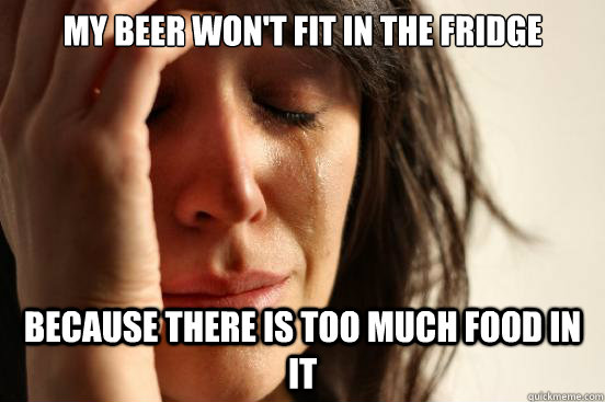 My beer won't fit in the fridge because there is too much food in it - My beer won't fit in the fridge because there is too much food in it  First World Problems