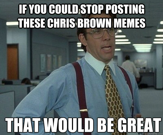 If you could stop posting these chris brown memes THAT WOULD BE GREAT - If you could stop posting these chris brown memes THAT WOULD BE GREAT  that would be great