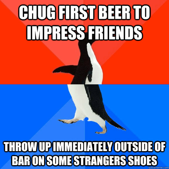 Chug first beer to impress friends throw up immediately outside of bar on some strangers shoes - Chug first beer to impress friends throw up immediately outside of bar on some strangers shoes  Socially Awesome Awkward Penguin