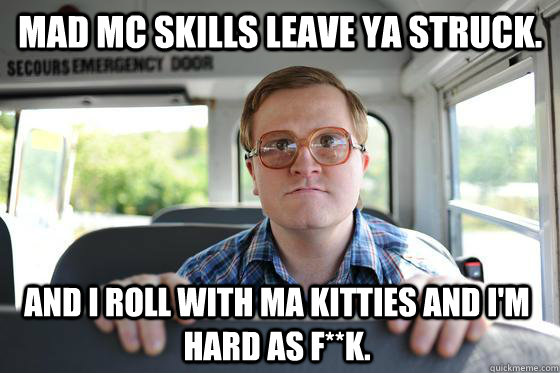 Mad MC skills leave ya struck. And I roll with ma kitties and i'm hard as f**k.
