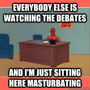 Everybody else is watching the debates And i'm just sitting here masturbating  - Everybody else is watching the debates And i'm just sitting here masturbating   Misc